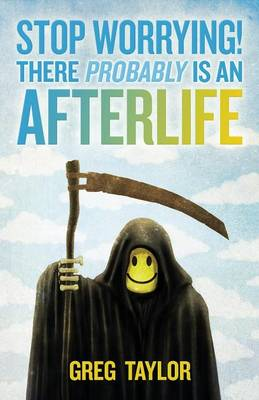 Stop Worrying! There Probably is an Afterlife by Greg Taylor
