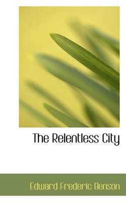 The Relentless City by E F Benson