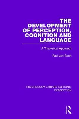 The Development of Perception, Cognition and Language: A Theoretical Approach by Paul van Geert