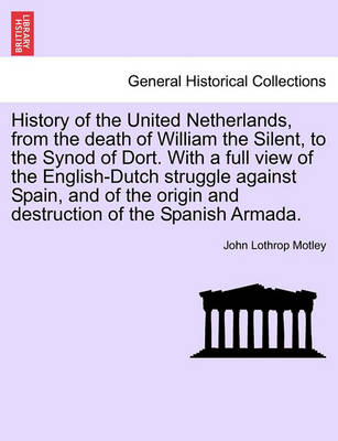 History of the United Netherlands, from the Death of William the Silent, to the Synod of Dort. with a Full View of the English-Dutch Struggle Against Spain, and of the Origin and Destruction of the Spanish Armada. Vol. I by John Lothrop Motley