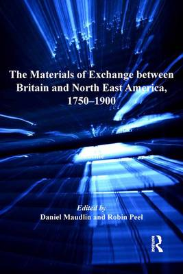 The Materials of Exchange Between Britain and North East America, 1750-1900 by Daniel Maudlin