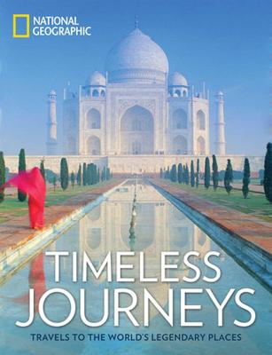 Timeless Journeys: Travels to the World's Legendary Places by National Geographic