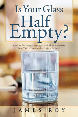Is Your Glass Half Empty?: Lessons for Project Managers and Their Managers from Thirty Years in the Project Business by James Roy