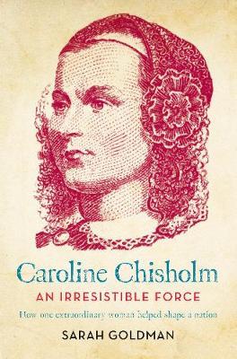 Caroline Chisholm: An Irresistible Force - How Caroline Chisholm Helped Shape a Nation by Sarah Goldman