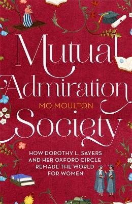Mutual Admiration Society: How Dorothy L. Sayers and Her Oxford Circle Remade the World For Women by Mo Moulton