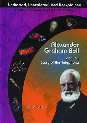 Alexander Graham Bell and the Story of the Telephone by John Bankston