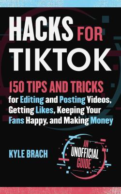 Hacks for TikTok: 150 Tips and Tricks for Editing and Posting Videos, Getting Likes, Keeping Your Fans Happy, and Making Money book