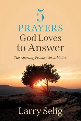 5 Prayers God Loves to Answer: The Amazing Promise Jesus Makes by Larry Selig