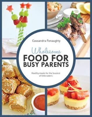 Wholesome Food for Busy Parents by Cassandra Fenaughty