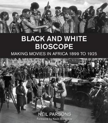 Black and White Bioscope: Making Movies in Africa 1899 to 1925 by Neil Parsons