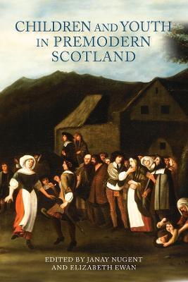 Children and Youth in Premodern Scotland by Elizabeth L. Ewan