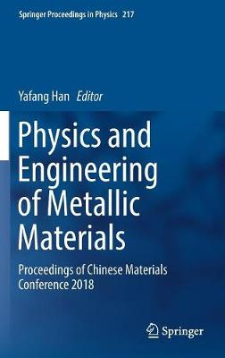 Physics and Engineering of Metallic Materials: Proceedings of Chinese Materials Conference 2018 by Yafang Han