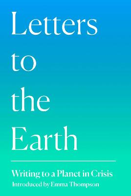 Letters to the Earth: Writing to a Planet in Crisis by Emma Thompson