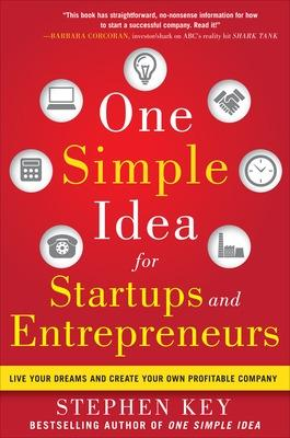 One Simple Idea for Startups and Entrepreneurs:  Live Your Dreams and Create Your Own Profitable Company by Stephen Key
