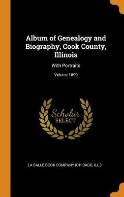 Album of Genealogy and Biography, Cook County, Illinois: With Portraits; Volume 1899 by Ill ) La Salle Book Company (Chicago