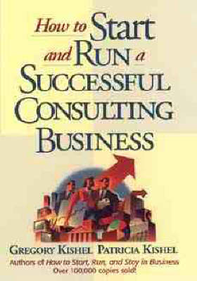 How to Start and Run a Successful Consulting Business by Gregory F. Kishel