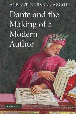 Dante and the Making of a Modern Author by Albert Russell Ascoli