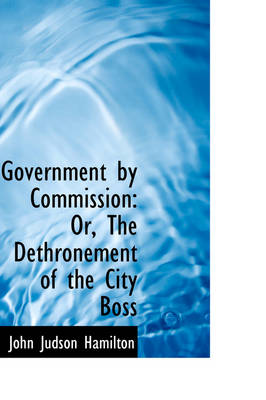 Government by Commission: Or, the Dethronement of the City Boss by John Judson Hamilton