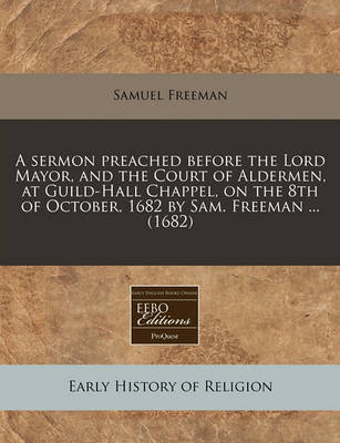 A Sermon Preached Before the Lord Mayor, and the Court of Aldermen, at Guild-Hall Chappel, on the 8th of October, 1682 by Sam. Freeman ... (1682) by Samuel Freeman