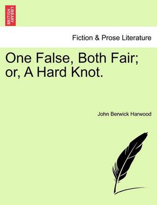 One False, Both Fair; Or, a Hard Knot. by John Berwick Harwood