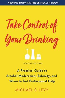 Take Control of Your Drinking: A Practical Guide to Alcohol Moderation, Sobriety, and When to Get Professional Help by Michael S. Levy