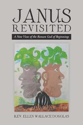 Janus Revisited: A New View of the Roman God of Beginnings by Rev Ellen Wallace Douglas