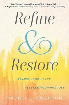 Refine and Restore: Revive Your Heart, Release Your Purpose by Rachel C. Swanson