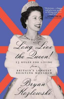 Long Live the Queen: 23 Rules for Living from Britain's Longest-Reigning Monarch by Bryan Kozlowski