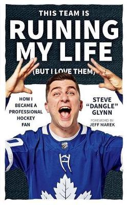 This Team Is Ruining My Life (but I Love Them): How I Became a Professional Hockey Fan by Steve 'Dangle' Glynn