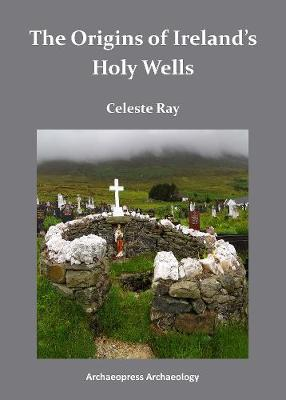 The Origins of Ireland's Holy Wells by Celeste Ray