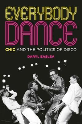 Everybody Dance: Chic and the Politics of Disco by Daryl Easlea