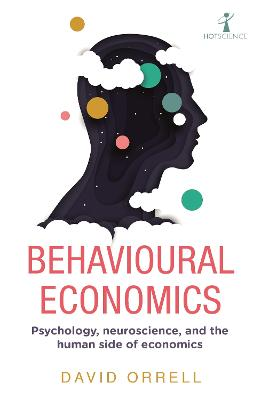 Behavioural Economics: Psychology, neuroscience, and the human side of economics by David Orrell