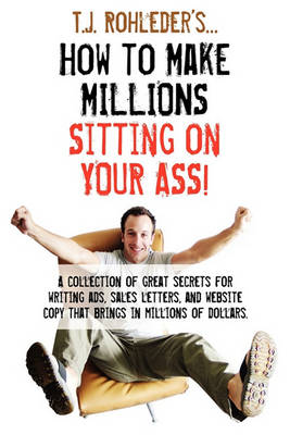 How to Make Millions Sitting on Your Ass! by T J Rohleder