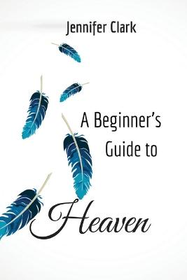 A Beginner's Guide to Heaven by Jennifer Clark