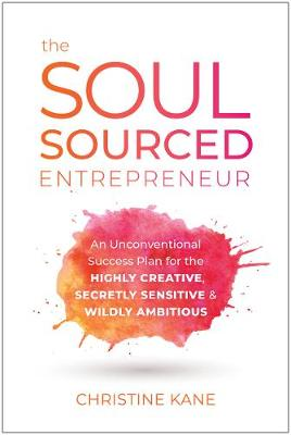 The Soul-Sourced Entrepreneur: An Unconventional Success Plan for the Highly Creative, Secretly Sensitive, and Wildly Ambitious by Christine Kane