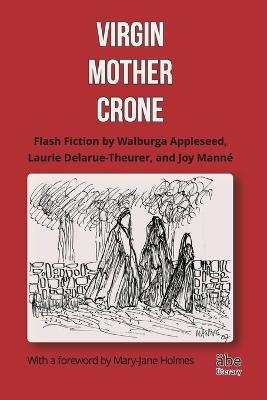 Virgin, Mother, Crone: Flash Fiction by Walburga Appleseed, Laurie Delarue-Theurer, and Joy Mann , with a Foreword by Mary-Jane Holmes by Joy Manne