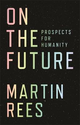 On the Future: Prospects for Humanity by Lord Martin Rees