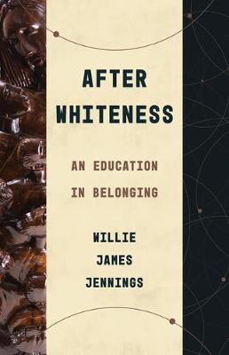 After Whiteness: An Education in Belonging by Willie James Jennings