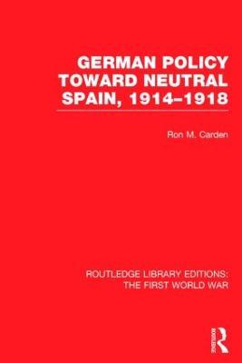 German Policy Toward Neutral Spain, 1914-1918 book