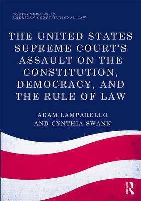 The United States Supreme Court's Assault on the Constitution, Democracy, and the Rule of Law by Adam Lamparello