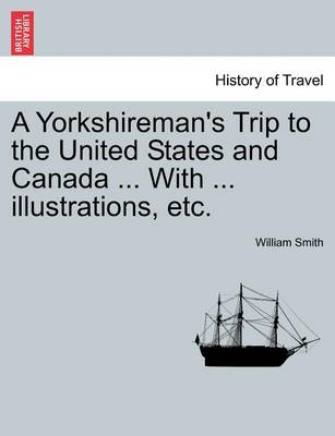 A Yorkshireman's Trip to the United States and Canada ... with ... Illustrations, Etc. by William Smith