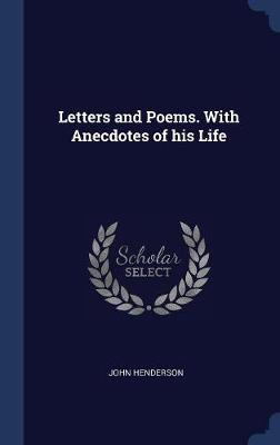 Letters and Poems. with Anecdotes of His Life by John Henderson