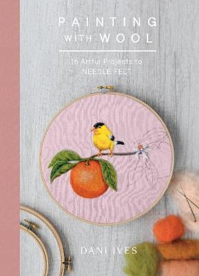 Painting with Wool: Sixteen Artful Projects to Needle Felt by Danielle Ives