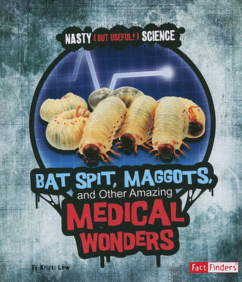 Bat Spit, Maggots, and Other Amazing Medical Wonders book