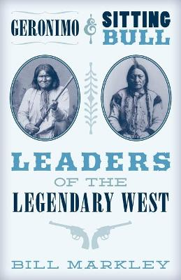 Geronimo and Sitting Bull: Leaders of the Legendary West by Bill Markley