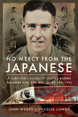 No Mercy from the Japanese: A Survivor's Account of the Burma Railway and the Hellships 1942-1945 by John Wyatt