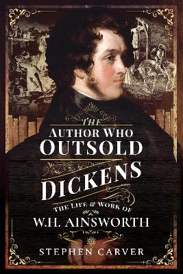 The Author Who Outsold Dickens: The Life and Work of W H Ainsworth by Stephen Carver