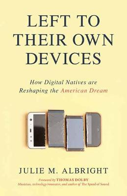 Left to Their Own Devices: How Digital Natives Are Reshaping the American Dream book