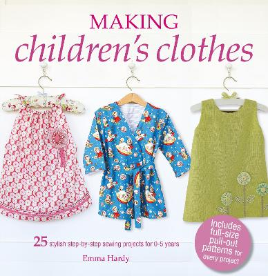Making Children's Clothes: 25 Step-by-Step Sewing Projects for 0-5 Years, Including Full-Size Paper Patterns by Emma Hardy