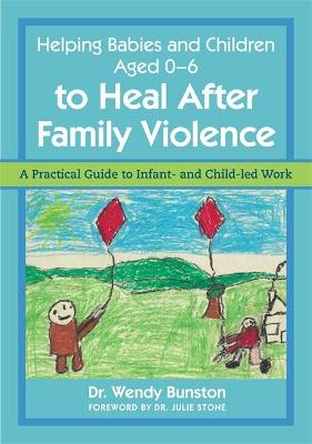 Helping Babies and Children Aged 0-6 to Heal After Family Violence by Dr. Wendy Bunston